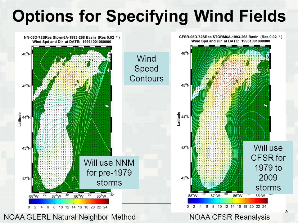 BUILDING STRONG ® Options for Specifying Wind Fields NOAA GLERL Natural Neighbor MethodNOAA CFSR Reanalysis Will use NNM for pre-1979 storms Will use CFSR for 1979 to 2009 storms Wind Speed Contours