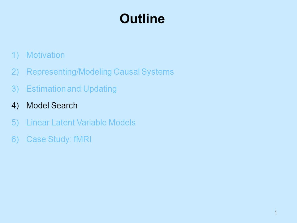 Outline 1)Motivation 2)Representing/Modeling Causal Systems 3)Estimation and Updating 4)Model Search 5)Linear Latent Variable Models 6)Case Study: fMRI 1