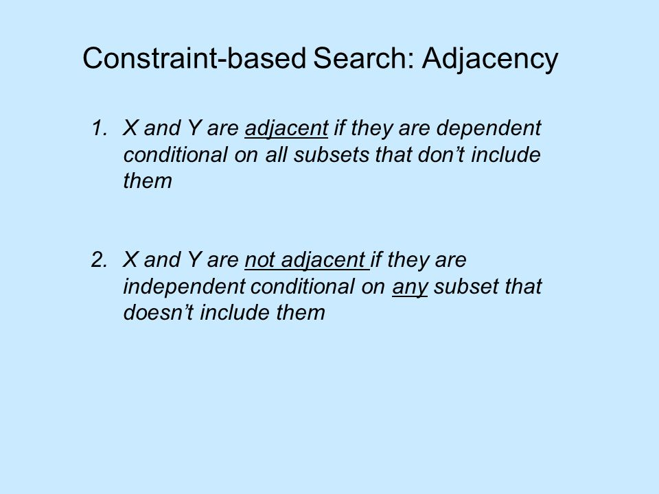 Constraint-based Search: Adjacency 1.X and Y are adjacent if they are dependent conditional on all subsets that don't include them 2.X and Y are not adjacent if they are independent conditional on any subset that doesn't include them