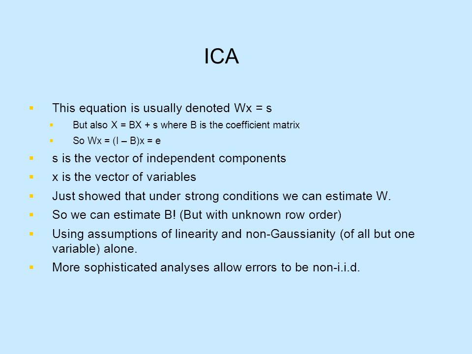 ICA  This equation is usually denoted Wx = s  But also X = BX + s where B is the coefficient matrix  So Wx = (I – B)x = e  s is the vector of independent components  x is the vector of variables  Just showed that under strong conditions we can estimate W.
