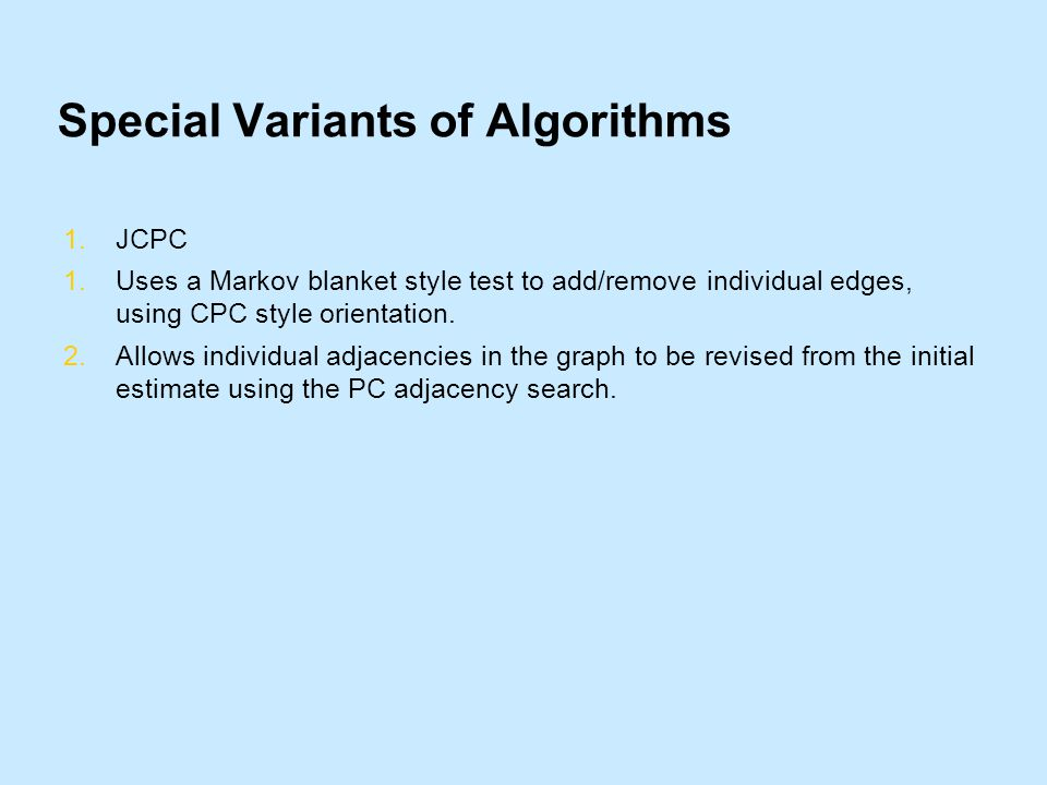Special Variants of Algorithms 1.JCPC 1.Uses a Markov blanket style test to add/remove individual edges, using CPC style orientation.