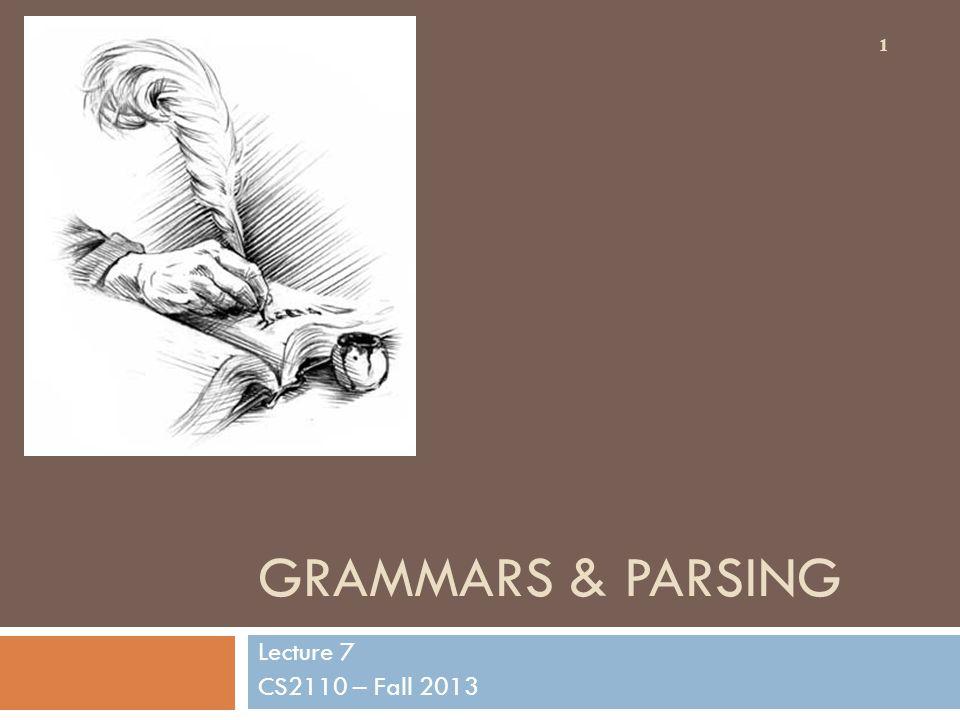 GRAMMARS & PARSING Lecture 7 CS2110 – Fall 2013 1