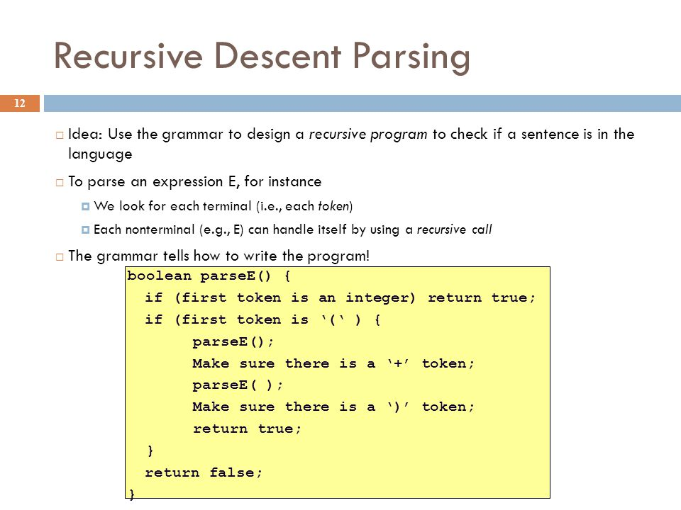 Recursive Descent Parsing 12  Idea: Use the grammar to design a recursive program to check if a sentence is in the language  To parse an expression E, for instance  We look for each terminal (i.e., each token)  Each nonterminal (e.g., E) can handle itself by using a recursive call  The grammar tells how to write the program.