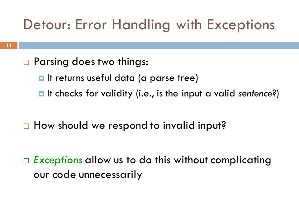 Detour: Error Handling with Exceptions 14  Parsing does two things:  It returns useful data (a parse tree)  It checks for validity (i.e., is the input a valid sentence?)  How should we respond to invalid input.