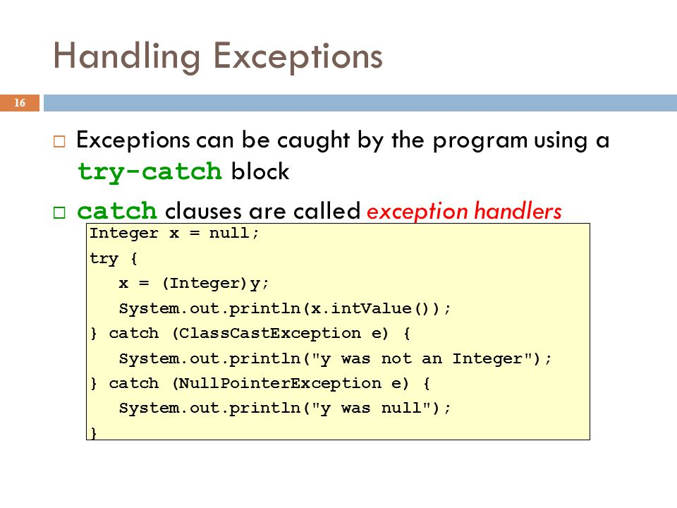 Handling Exceptions 16  Exceptions can be caught by the program using a try-catch block  catch clauses are called exception handlers Integer x = null; try { x = (Integer)y; System.out.println(x.intValue()); } catch (ClassCastException e) { System.out.println( y was not an Integer ); } catch (NullPointerException e) { System.out.println( y was null ); }