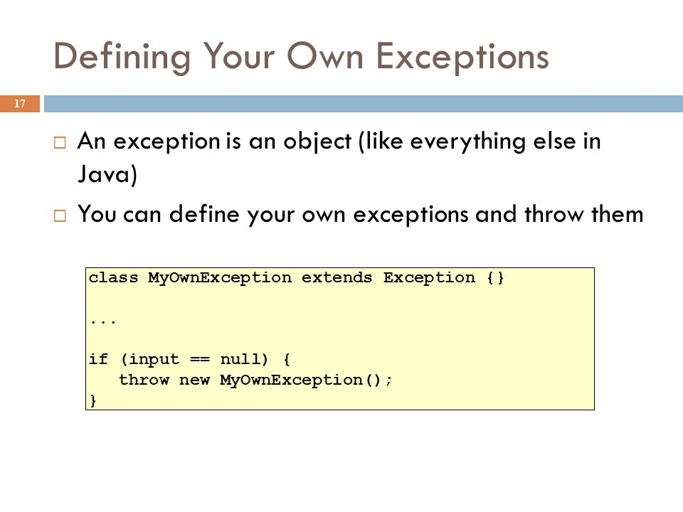 Declaring Exceptions 18  In general, any exception that could be thrown must be either declared in the method header or caught  Note: throws means can throw , not does throw  Subtypes of RuntimeException do not have to be declared (e.g., NullPointerException, ClassCastException )  These represent exceptions that can occur during normal operation of the Java Virtual Machine void foo(int input) throws MyOwnException { if (input == null) { throw new MyOwnException(); }...
