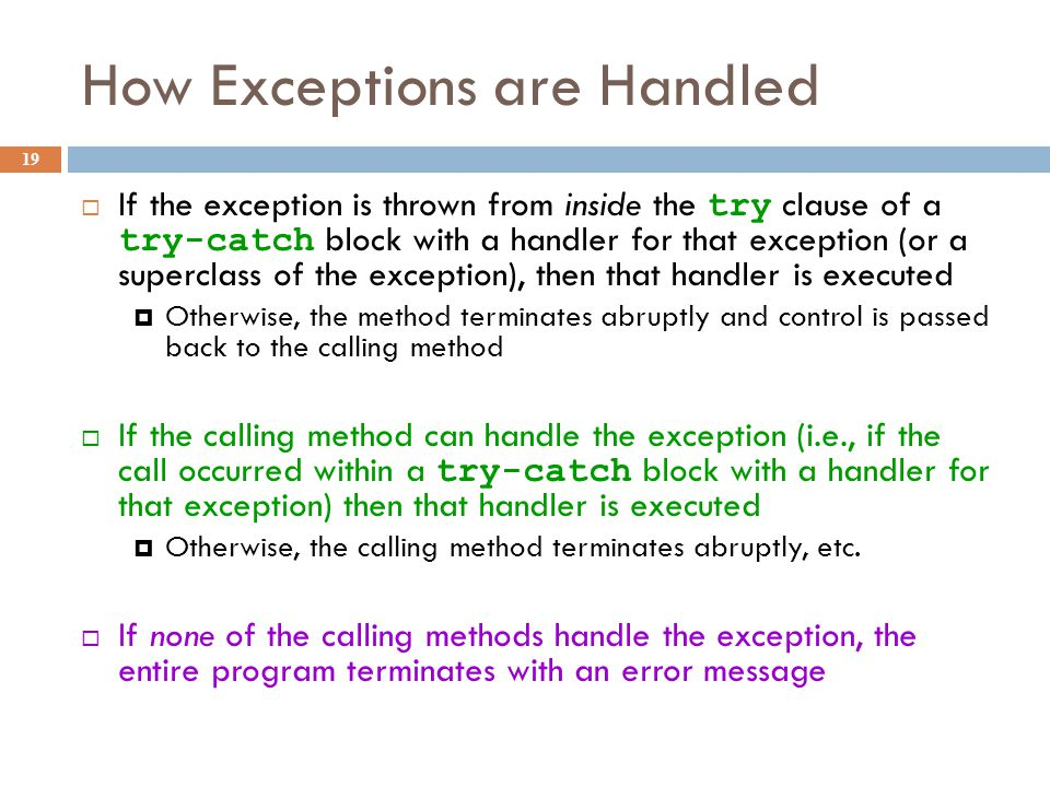 How Exceptions are Handled 19  If the exception is thrown from inside the try clause of a try-catch block with a handler for that exception (or a superclass of the exception), then that handler is executed  Otherwise, the method terminates abruptly and control is passed back to the calling method  If the calling method can handle the exception (i.e., if the call occurred within a try-catch block with a handler for that exception) then that handler is executed  Otherwise, the calling method terminates abruptly, etc.