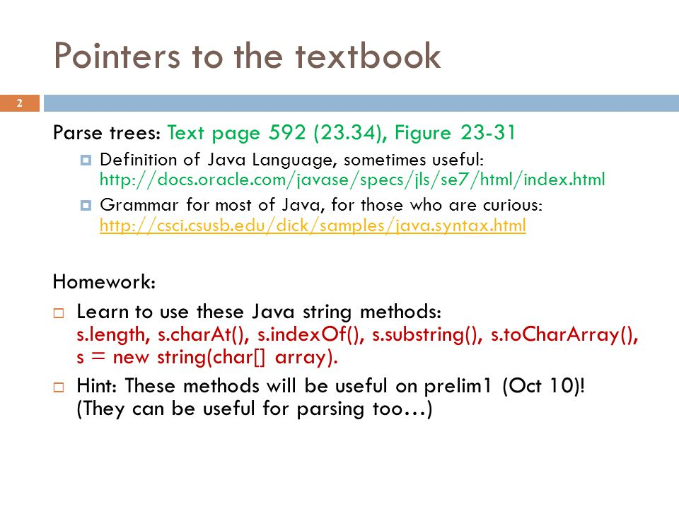 Pointers to the textbook 2 Parse trees: Text page 592 (23.34), Figure 23-31  Definition of Java Language, sometimes useful: http://docs.oracle.com/javase/specs/jls/se7/html/index.html  Grammar for most of Java, for those who are curious: http://csci.csusb.edu/dick/samples/java.syntax.html http://csci.csusb.edu/dick/samples/java.syntax.html Homework:  Learn to use these Java string methods: s.length, s.charAt(), s.indexOf(), s.substring(), s.toCharArray(), s = new string(char[] array).