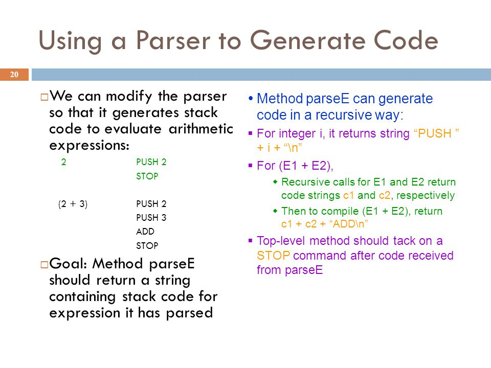 Using a Parser to Generate Code 20  We can modify the parser so that it generates stack code to evaluate arithmetic expressions: 2 PUSH 2 STOP (2 + 3) PUSH 2 PUSH 3 ADD STOP  Goal: Method parseE should return a string containing stack code for expression it has parsed  Method parseE can generate code in a recursive way:  For integer i, it returns string PUSH + i + \n  For (E1 + E2),  Recursive calls for E1 and E2 return code strings c1 and c2, respectively  Then to compile (E1 + E2), return c1 + c2 + ADD\n  Top-level method should tack on a STOP command after code received from parseE