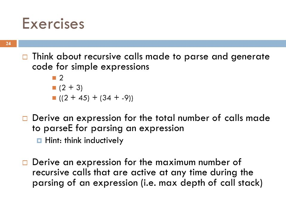 Exercises 24  Think about recursive calls made to parse and generate code for simple expressions 2 (2 + 3) ((2 + 45) + (34 + -9))  Derive an expression for the total number of calls made to parseE for parsing an expression  Hint: think inductively  Derive an expression for the maximum number of recursive calls that are active at any time during the parsing of an expression (i.e.