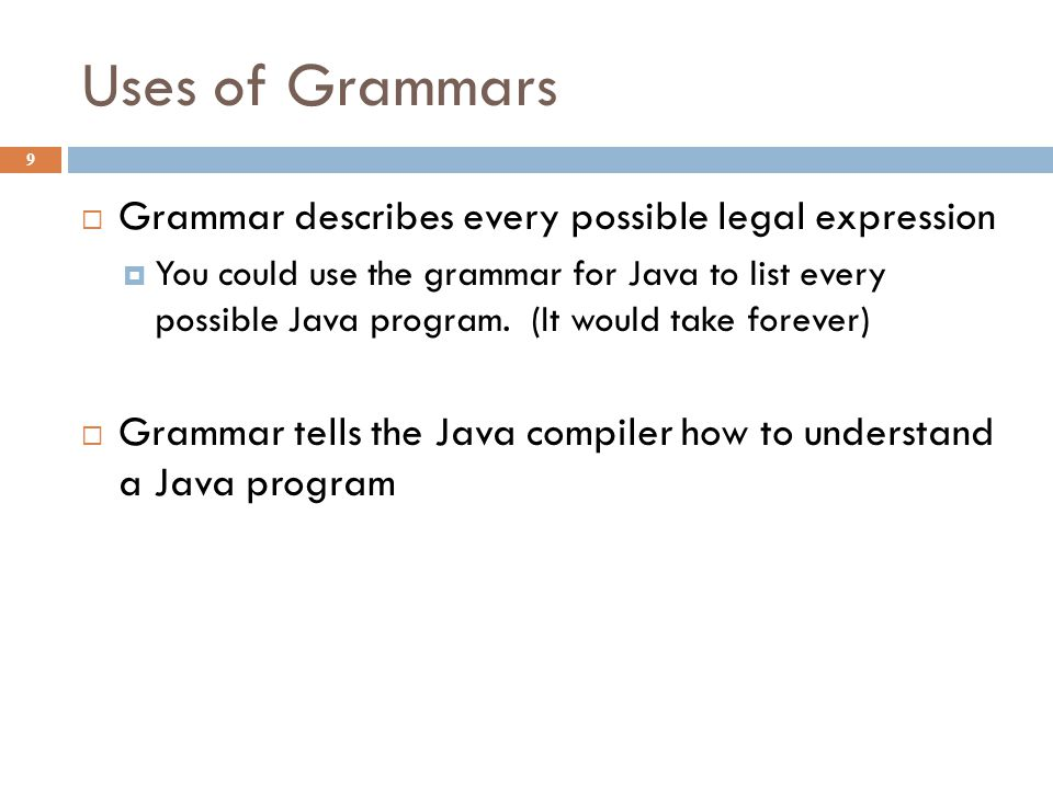 Uses of Grammars 9  Grammar describes every possible legal expression  You could use the grammar for Java to list every possible Java program. (It w