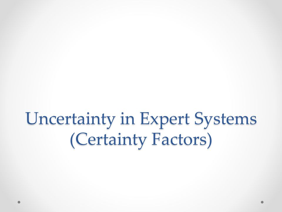 Certainty factor (cf) First introduced by MYCIN A measure of an expert's belief in a fact or rule.