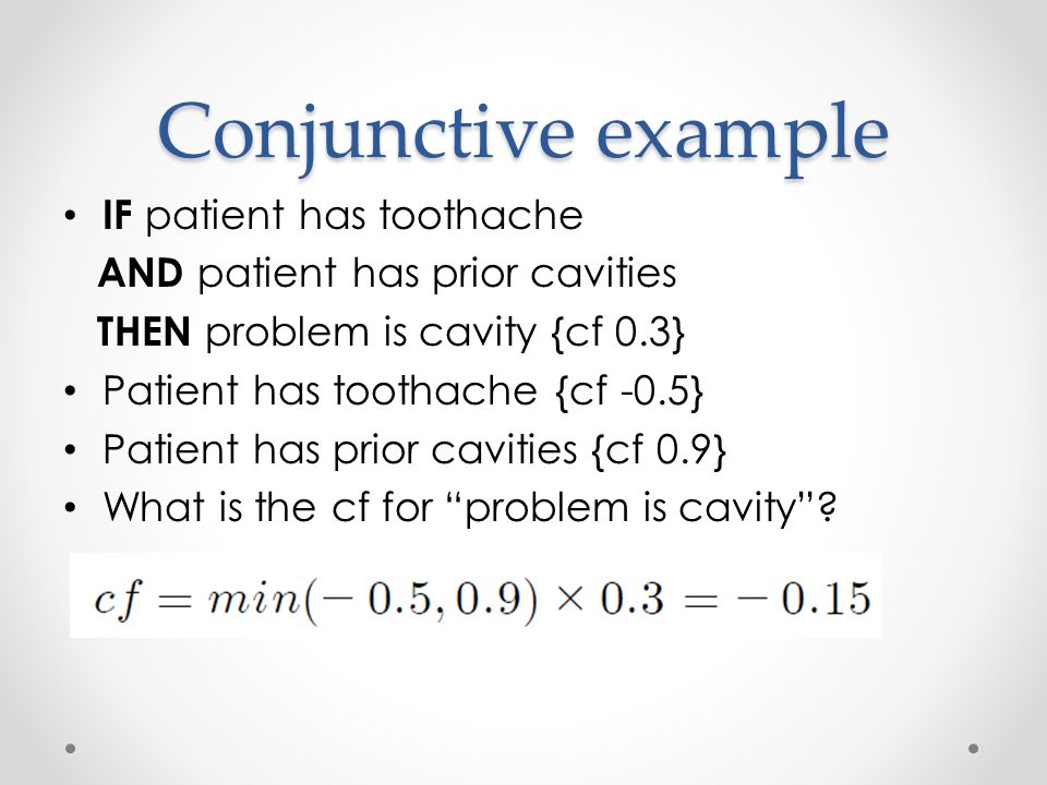 Conjunctive example IF patient has toothache AND patient has prior cavities THEN problem is cavity {cf 0.3} Patient has toothache {cf -0.5} Patient has prior cavities {cf 0.9} What is the cf for problem is cavity