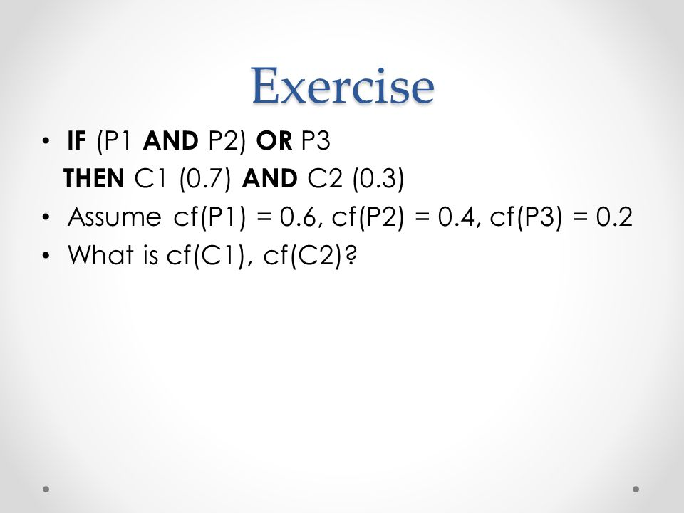 Exercise IF (P1 AND P2) OR P3 THEN C1 (0.7) AND C2 (0.3) Assume cf(P1) = 0.6, cf(P2) = 0.4, cf(P3) = 0.2 What is cf(C1), cf(C2)
