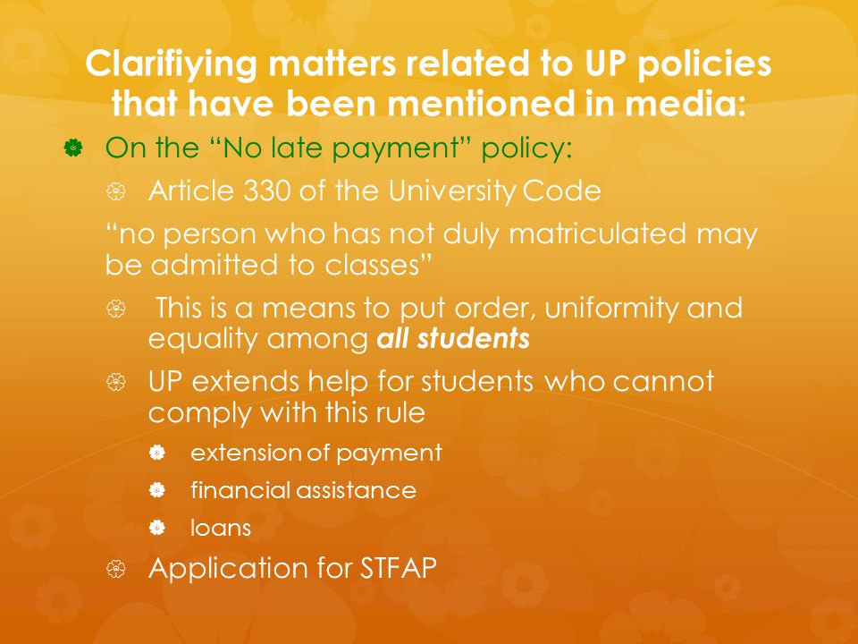 Clarifiying matters related to UP policies that have been mentioned in media:  Socialized Tuition and Financial Assistance Program (STFAP)  On the Socialized Tuition and Financial Assistance Program (STFAP)Procedure   STFAP is a program that enables poor students to study in UP without having to pay full tuition fees and even receive monthly stipend depending on their bracket   STFAP is a dynamic mechanism to respond the students' financial needs   The process allows for a re-bracketing depending on the most current financial status of the students' family   In order to ensure that the bracket is accurate and fair to all UP students, there are standard requirements that students have to comply with   Explain Bracket A-E