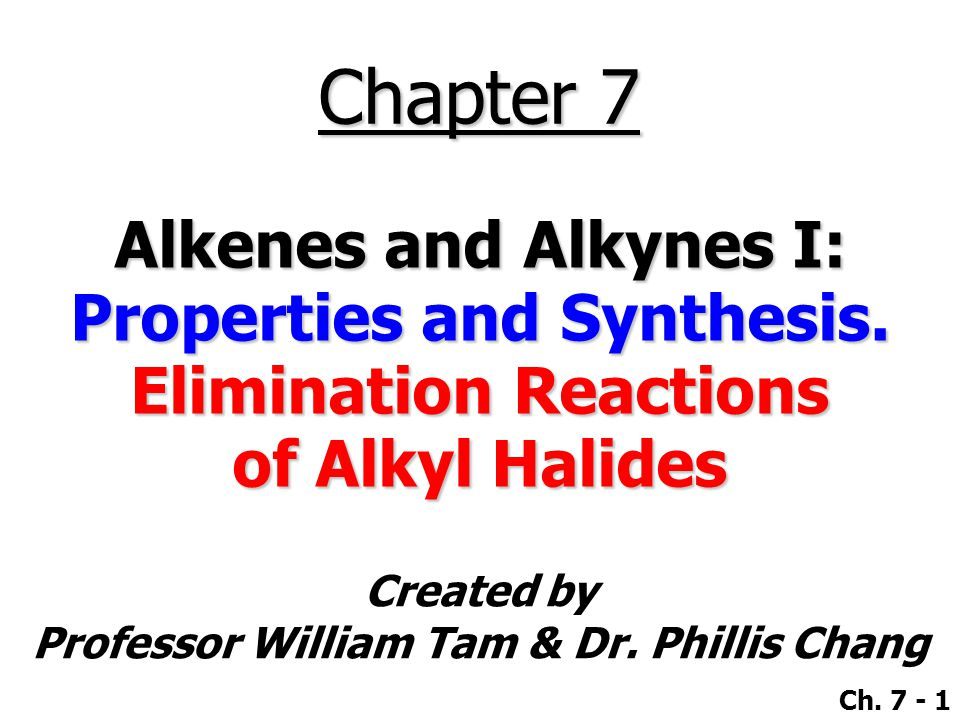 Created by Professor William Tam & Dr. Phillis Chang Ch. 7 - 1 Chapter 7 Alkenes and Alkynes I: Properties and Synthesis. Elimination Reactions of Alk