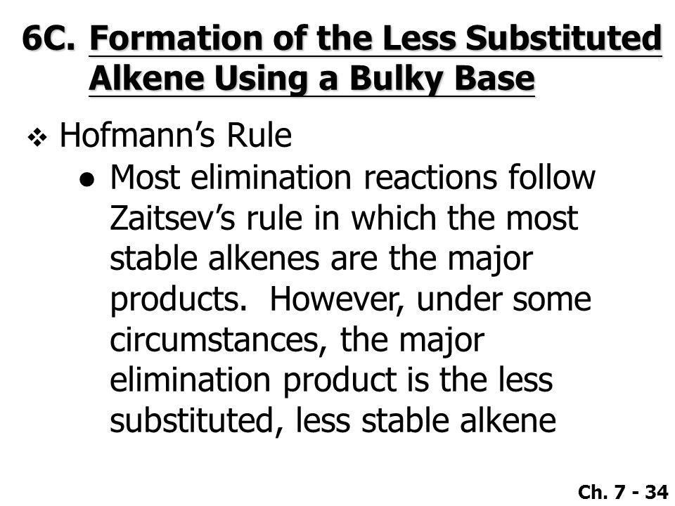 Ch. 7 - 34  Hofmann's Rule ●Most elimination reactions follow Zaitsev's rule in which the most stable alkenes are the major products. However, under