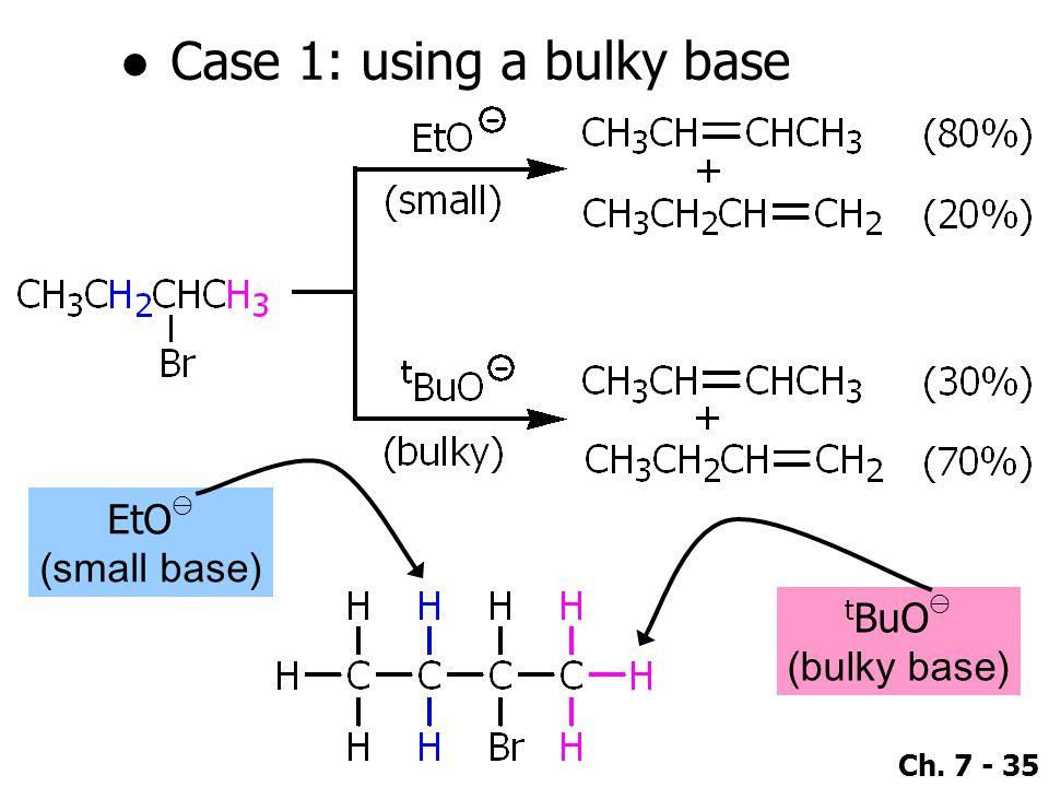 Ch. 7 - 35 ●Case 1: using a bulky base EtO ⊖ (small base) t BuO ⊖ (bulky base)