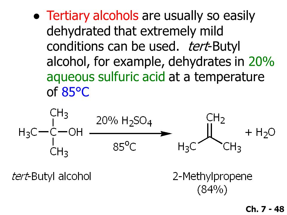 Ch. 7 - 48 ●Tertiary alcohols are usually so easily dehydrated that extremely mild conditions can be used. tert-Butyl alcohol, for example, dehydrates