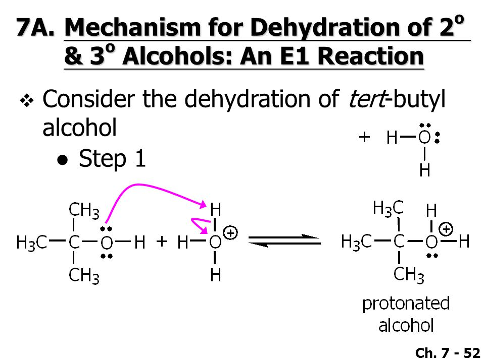 Ch. 7 - 52 7A.Mechanism for Dehydration of 2 o & 3 o Alcohols: An E1 Reaction  Consider the dehydration of tert-butyl alcohol ●Step 1
