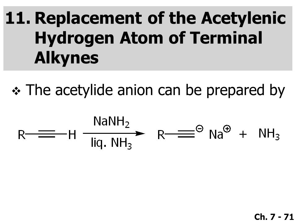 Ch. 7 - 71 11.Replacement of the Acetylenic Hydrogen Atom of Terminal Alkynes  The acetylide anion can be prepared by