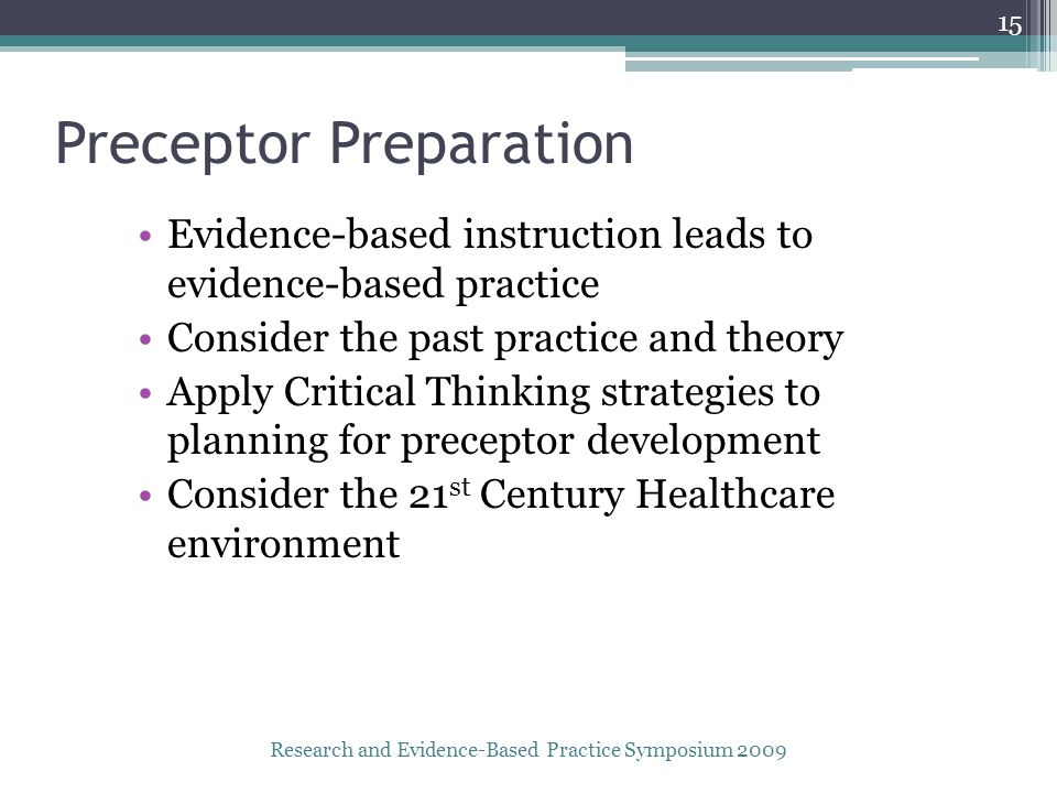 Preceptor Preparation Evidence-based instruction leads to evidence-based practice Consider the past practice and theory Apply Critical Thinking strategies to planning for preceptor development Consider the 21 st Century Healthcare environment Research and Evidence-Based Practice Symposium 2009 15