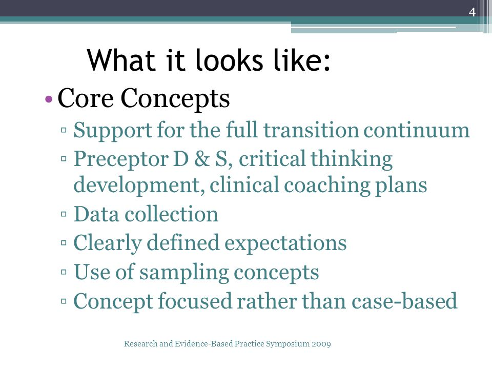 What it looks like: Core Concepts ▫Support for the full transition continuum ▫Preceptor D & S, critical thinking development, clinical coaching plans ▫Data collection ▫Clearly defined expectations ▫Use of sampling concepts ▫Concept focused rather than case-based Research and Evidence-Based Practice Symposium 2009 4