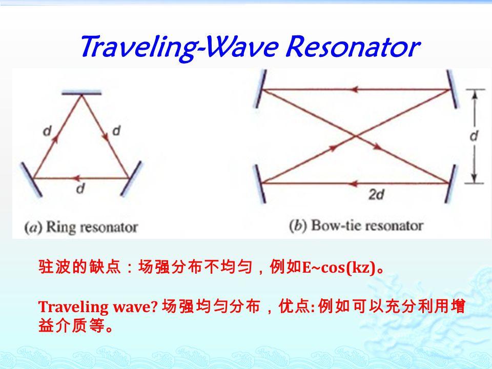 Traveling-Wave Resonator 驻波的缺点:场强分布不均匀,例如 E~cos(kz) 。 Traveling wave? 场强均匀分布,优点 : 例如可以充分利用增 益介质等。