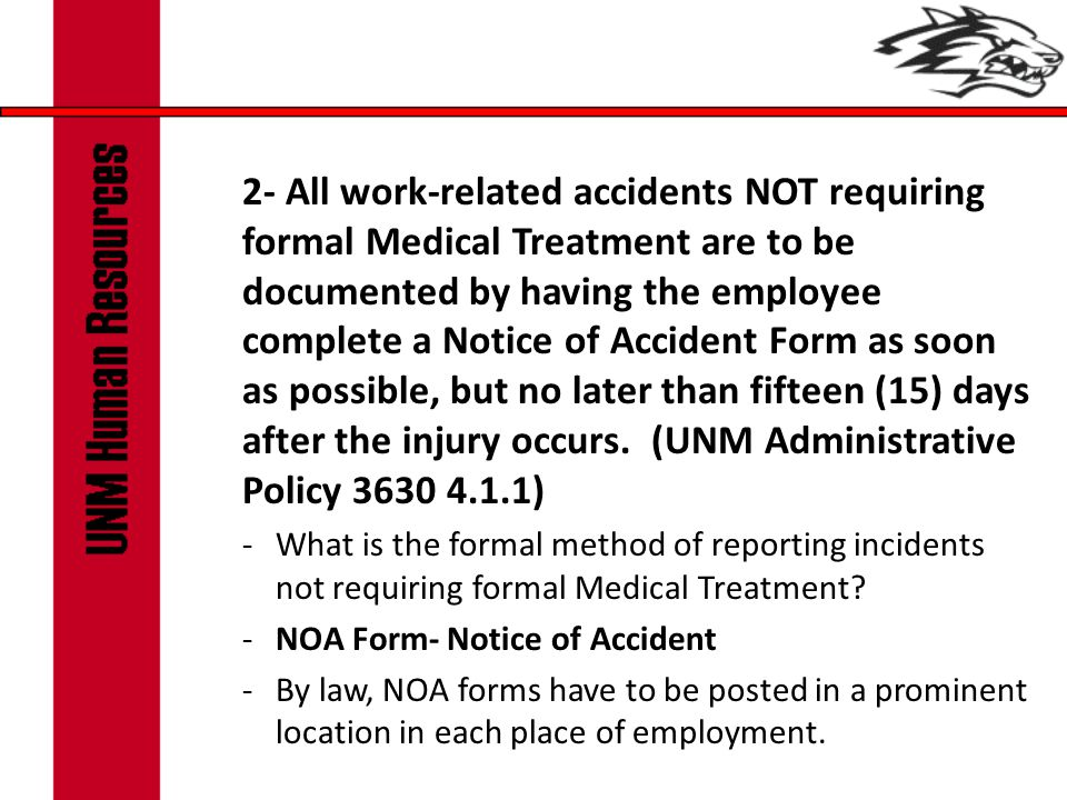 2- All work-related accidents NOT requiring formal Medical Treatment are to be documented by having the employee complete a Notice of Accident Form as soon as possible, but no later than fifteen (15) days after the injury occurs.