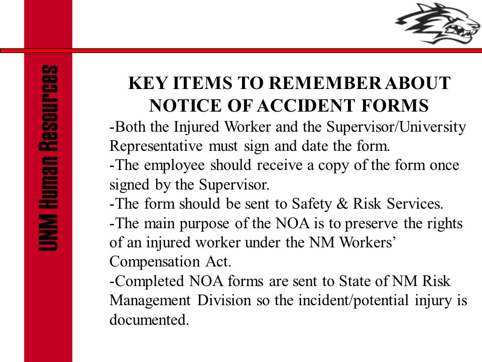 KEY ITEMS TO REMEMBER ABOUT NOTICE OF ACCIDENT FORMS -Both the Injured Worker and the Supervisor/University Representative must sign and date the form