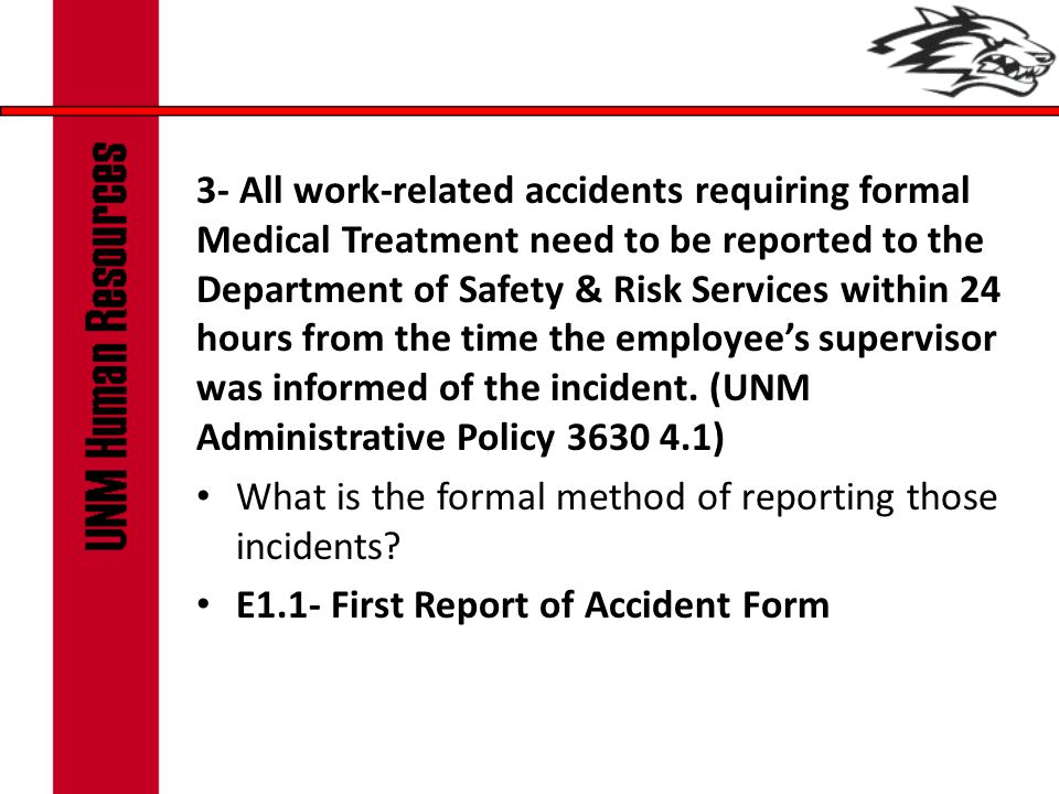 3- All work-related accidents requiring formal Medical Treatment need to be reported to the Department of Safety & Risk Services within 24 hours from