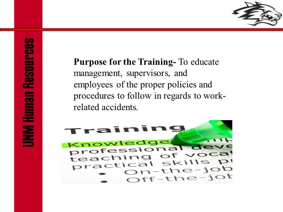 Purpose for the Training- To educate management, supervisors, and employees of the proper policies and procedures to follow in regards to work- related accidents.