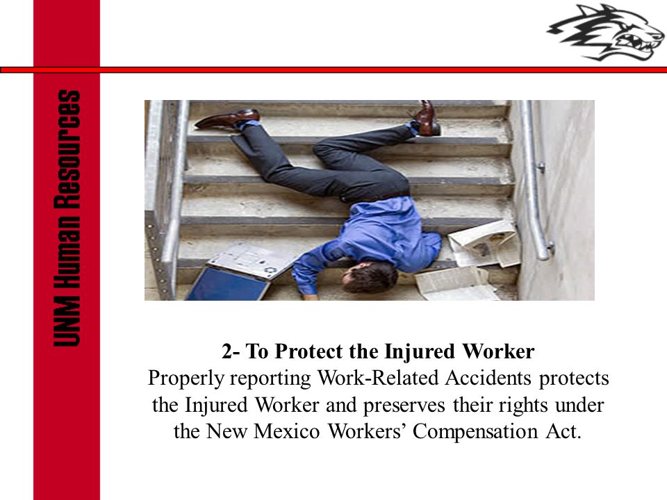 2- To Protect the Injured Worker Properly reporting Work-Related Accidents protects the Injured Worker and preserves their rights under the New Mexico Workers' Compensation Act.