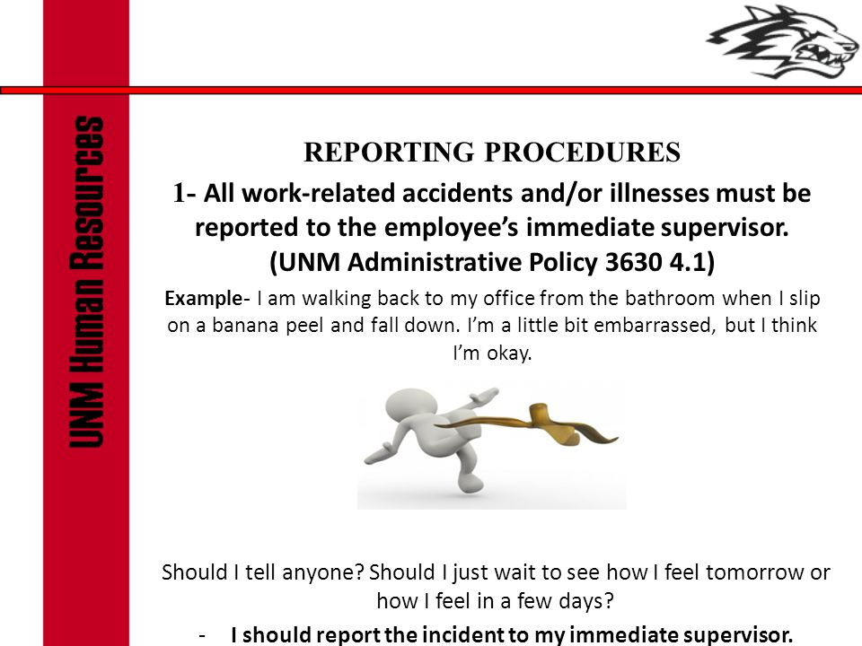 REPORTING PROCEDURES 1- All work-related accidents and/or illnesses must be reported to the employee's immediate supervisor. (UNM Administrative Polic