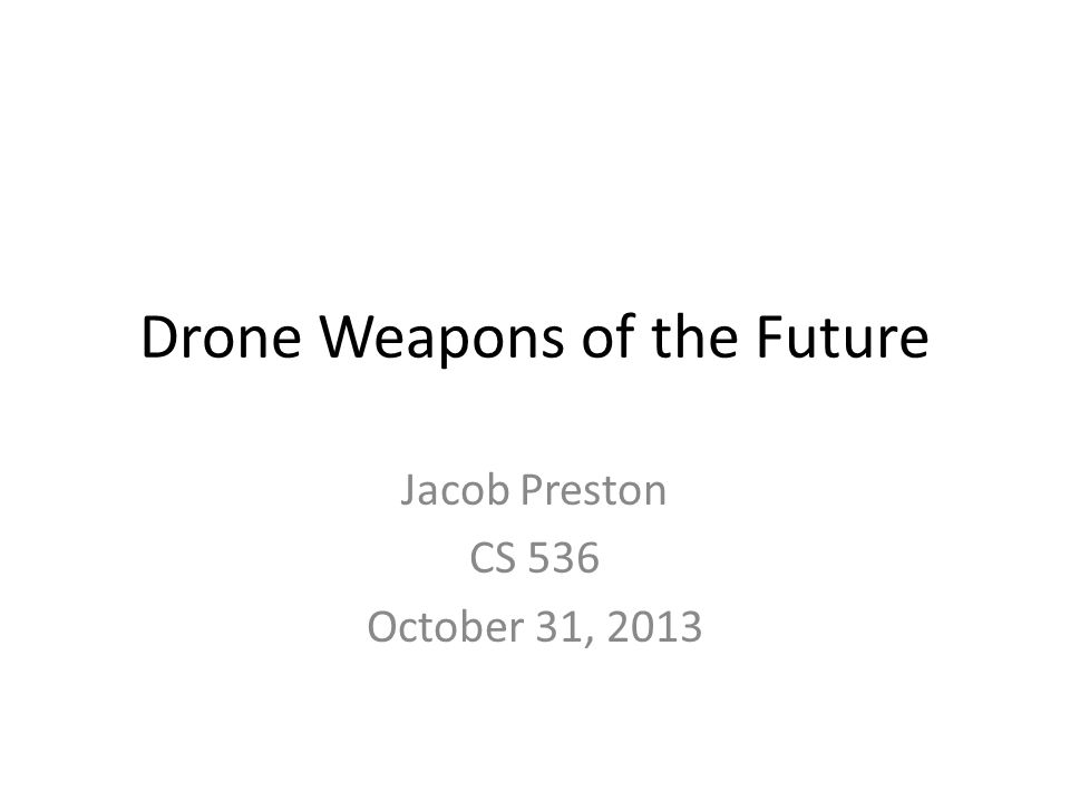 Drone Weapons of the Future Jacob Preston CS 536 October 31, 2013