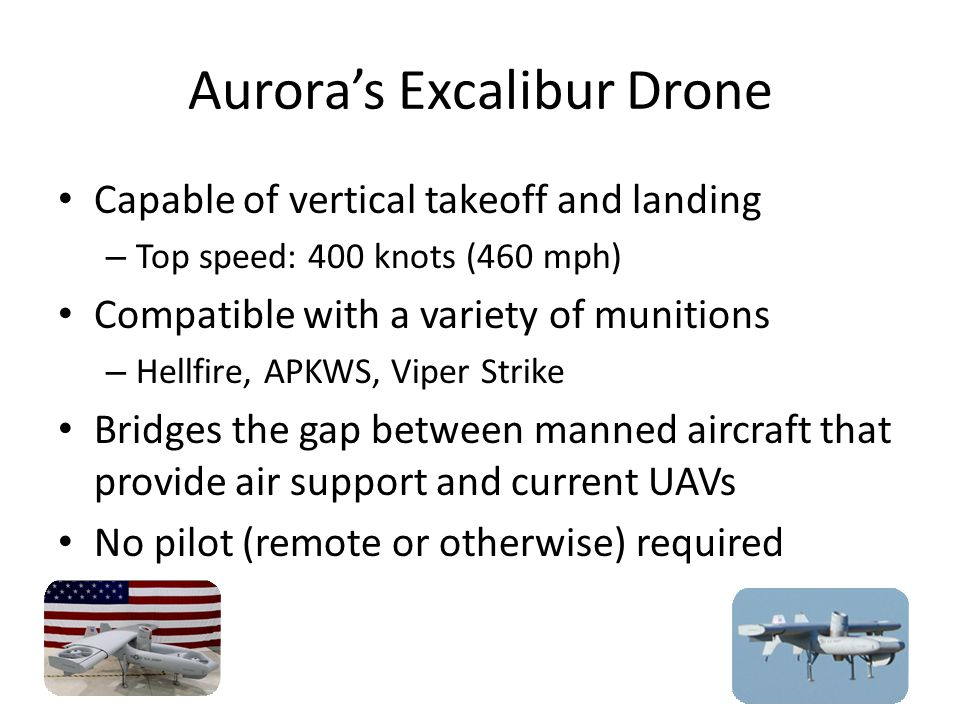 Aurora's Excalibur Drone Capable of vertical takeoff and landing – Top speed: 400 knots (460 mph) Compatible with a variety of munitions – Hellfire, A