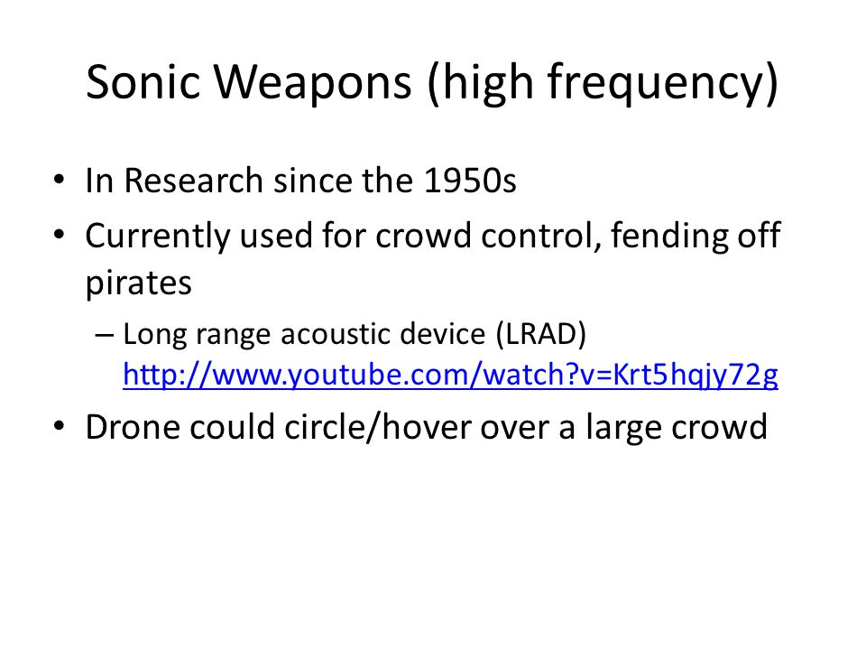 Infrasonic Weapons (low frequency) Below human hearing frequency range – 20Hz to >0Hz Induces vibrations of internal organs – 130dB: Hearing affected – 150dB: Nausea – 166dB: Difficulty breathing – 177dB: Forced artificial respiration – Reference: Jet engine at 100 feet = 140dB 12 gauge shotgun = 165dB Death of hearing tissue = 194dB