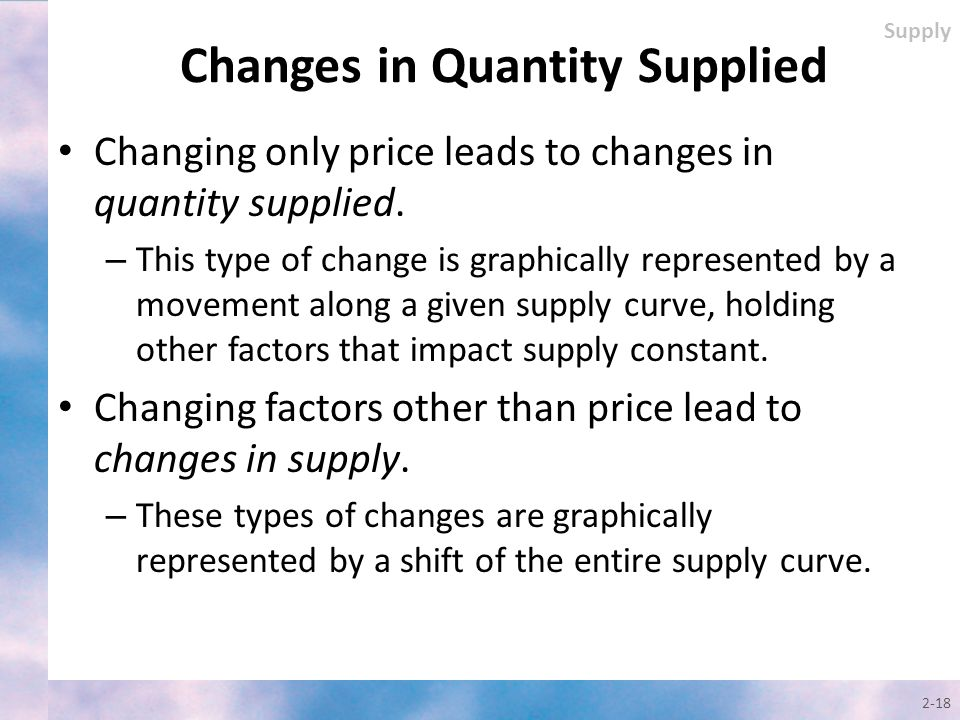 Changing only price leads to changes in quantity supplied. – This type of change is graphically represented by a movement along a given supply curve,