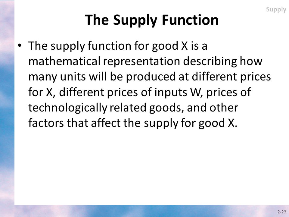 The Supply Function The supply function for good X is a mathematical representation describing how many units will be produced at different prices for