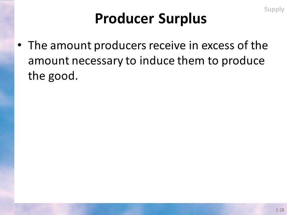 The amount producers receive in excess of the amount necessary to induce them to produce the good. 2-28 Supply Producer Surplus