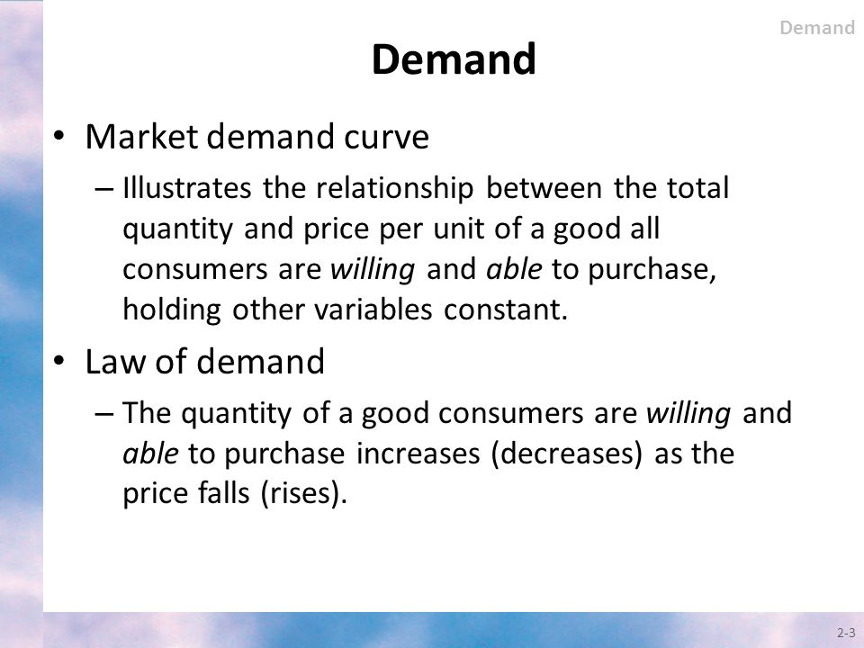 Market demand curve – Illustrates the relationship between the total quantity and price per unit of a good all consumers are willing and able to purch