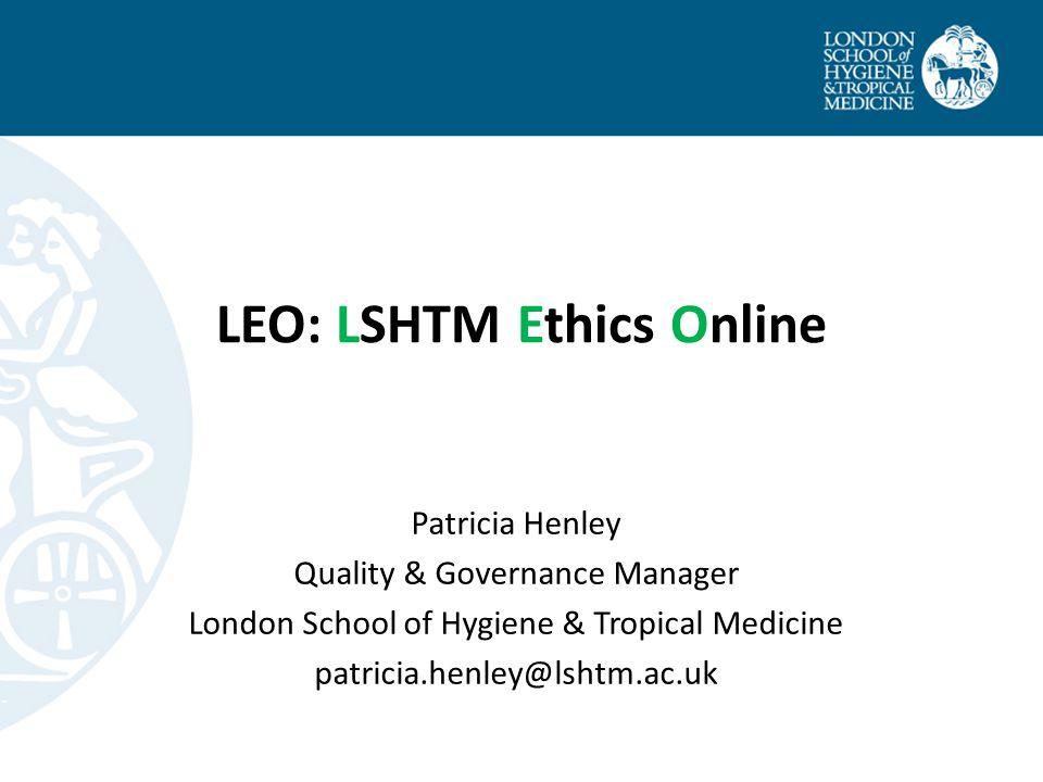 LEO: LSHTM Ethics Online Patricia Henley Quality & Governance Manager London School of Hygiene & Tropical Medicine patricia.henley@lshtm.ac.uk