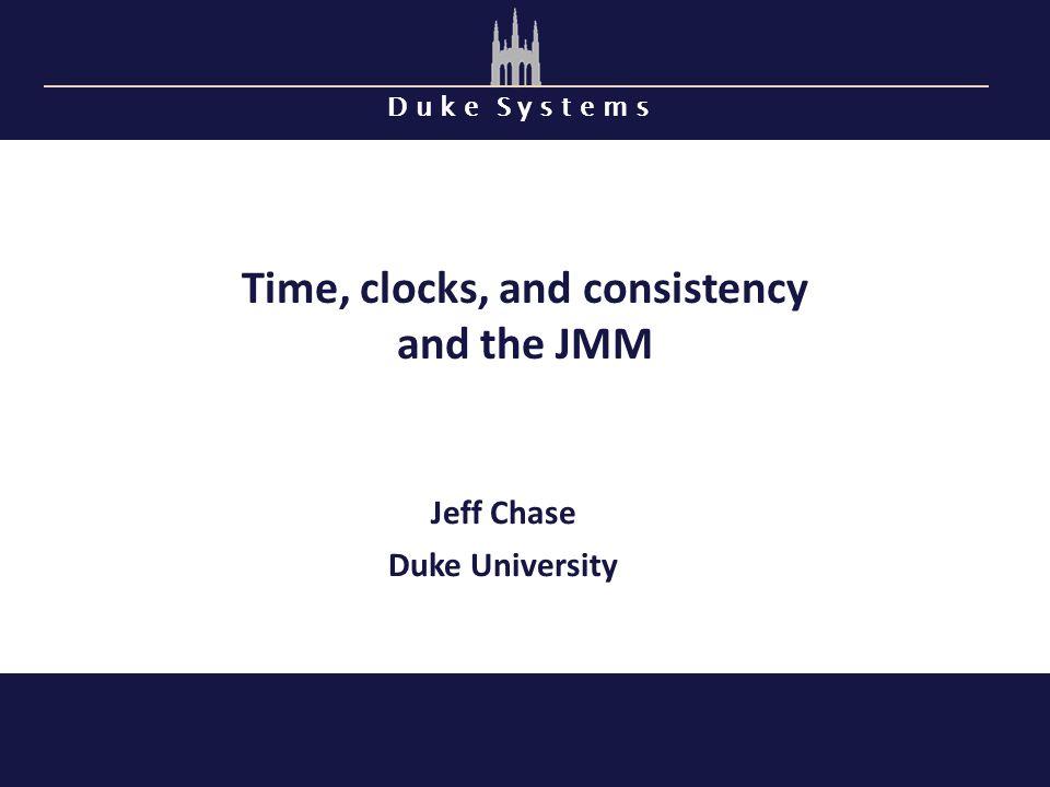 D u k e S y s t e m s Time, clocks, and consistency and the JMM Jeff Chase Duke University
