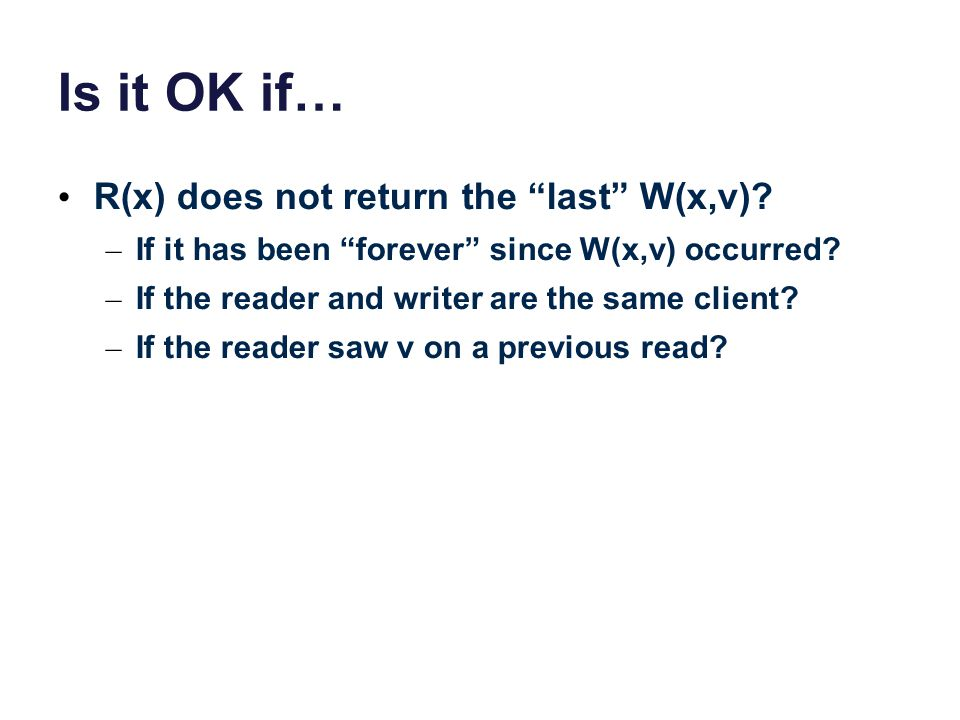"""Is it OK if… R(x) does not return the """"last"""" W(x,v)? – If it has been """"forever"""" since W(x,v) occurred? – If the reader and writer are the same client?"""