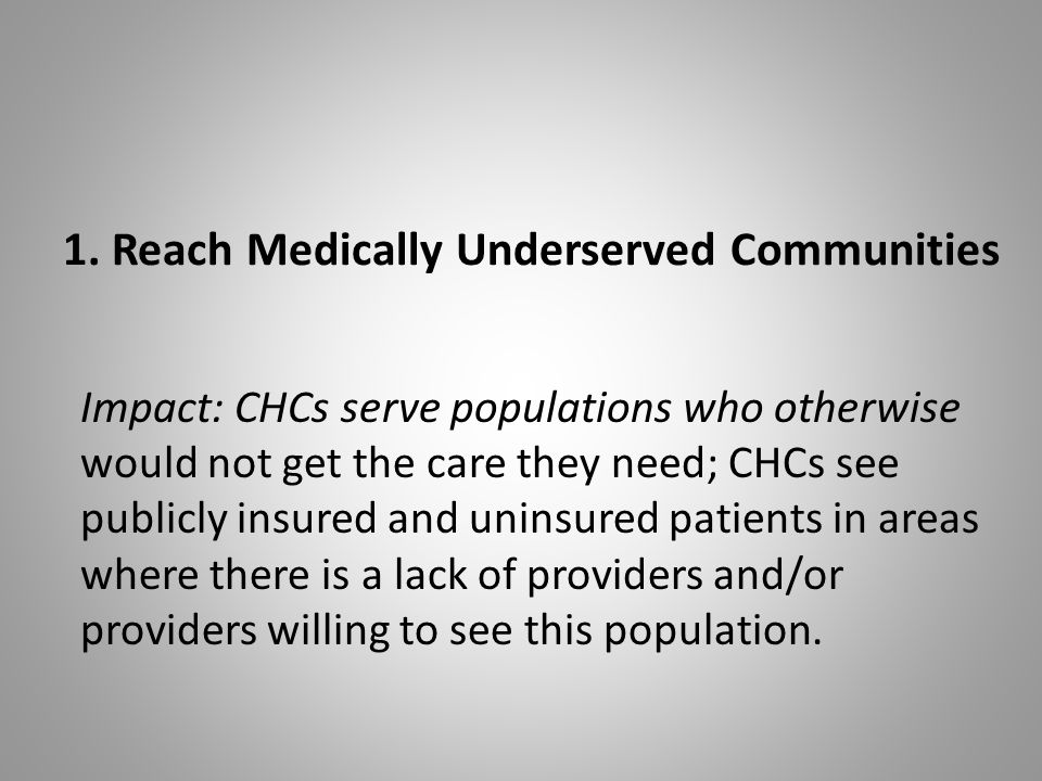 1. Reach Medically Underserved Communities Impact: CHCs serve populations who otherwise would not get the care they need; CHCs see publicly insured an
