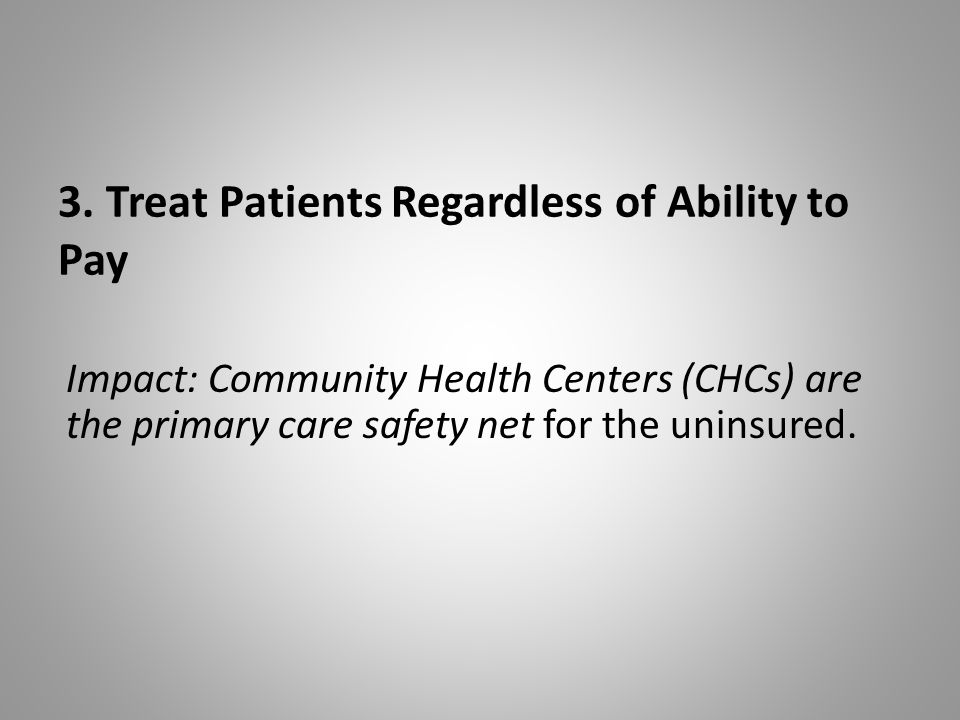 3. Treat Patients Regardless of Ability to Pay Impact: Community Health Centers (CHCs) are the primary care safety net for the uninsured.