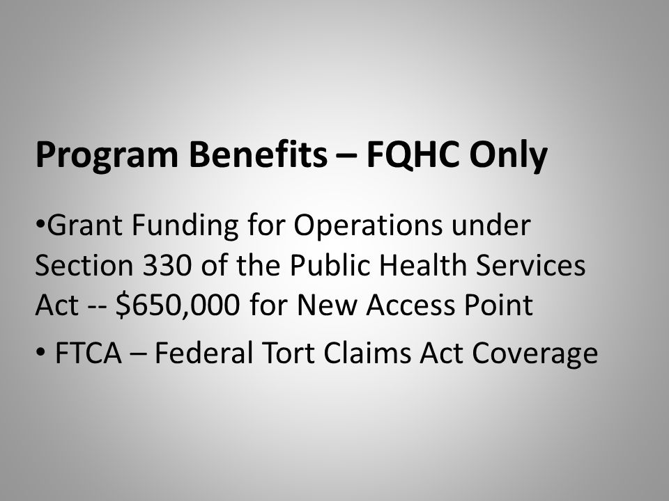 Program Benefits – FQHC Only Grant Funding for Operations under Section 330 of the Public Health Services Act -- $650,000 for New Access Point FTCA – Federal Tort Claims Act Coverage