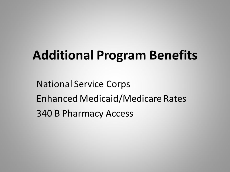 Additional Program Benefits National Service Corps Enhanced Medicaid/Medicare Rates 340 B Pharmacy Access