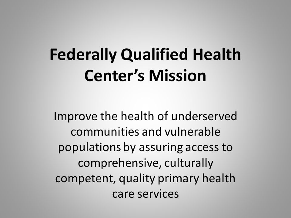 Federally Qualified Health Center's Mission Improve the health of underserved communities and vulnerable populations by assuring access to comprehensive, culturally competent, quality primary health care services