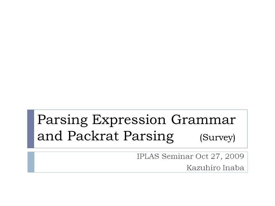 This Talk is Based on These Resources  The Packrat Parsing and PEG Page (by Bryan Ford)  http://pdos.csail.mit.edu/~baford/packrat/ http://pdos.csail.mit.edu/~baford/packrat/  (was active till early 2008)  A.
